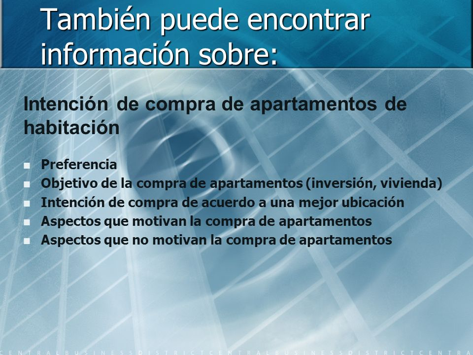 También puede encontrar información sobre: Intención de compra de apartamentos de habitación Preferencia Objetivo de la compra de apartamentos (inversión, vivienda) Intención de compra de acuerdo a una mejor ubicación Aspectos que motivan la compra de apartamentos Aspectos que no motivan la compra de apartamentos