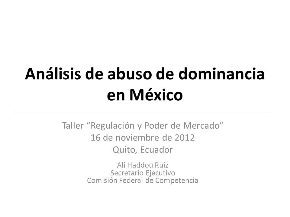 Análisis de abuso de dominancia en México Taller Regulación y Poder de Mercado 16 de noviembre de 2012 Quito, Ecuador Ali Haddou Ruiz Secretario Ejecutivo Comisión Federal de Competencia