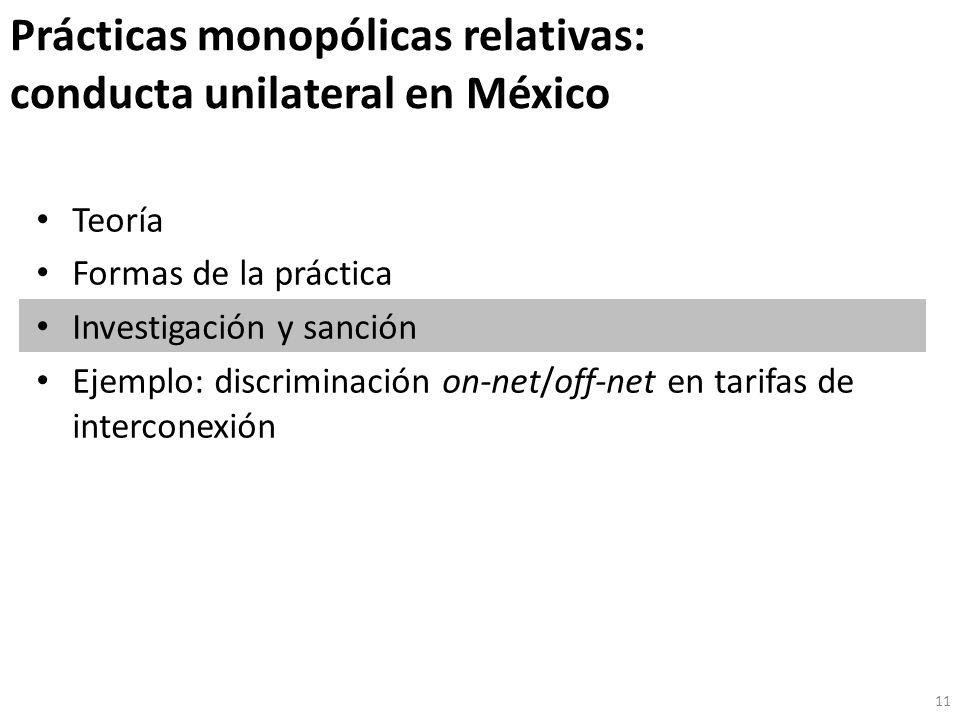 Prácticas monopólicas relativas: conducta unilateral en México Teoría Formas de la práctica Investigación y sanción Ejemplo: discriminación on-net/off-net en tarifas de interconexión 11