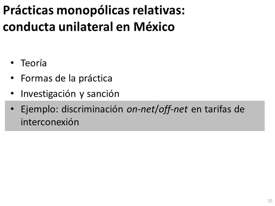 Prácticas monopólicas relativas: conducta unilateral en México Teoría Formas de la práctica Investigación y sanción Ejemplo: discriminación on-net/off-net en tarifas de interconexión 15