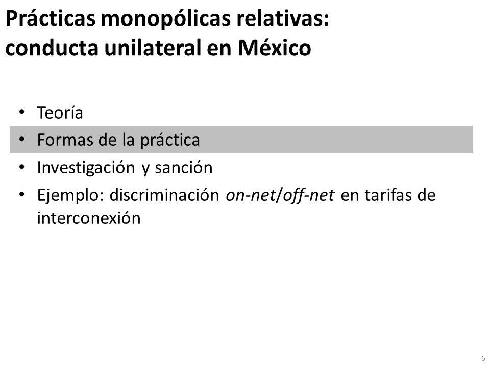 Prácticas monopólicas relativas: conducta unilateral en México Teoría Formas de la práctica Investigación y sanción Ejemplo: discriminación on-net/off-net en tarifas de interconexión 6