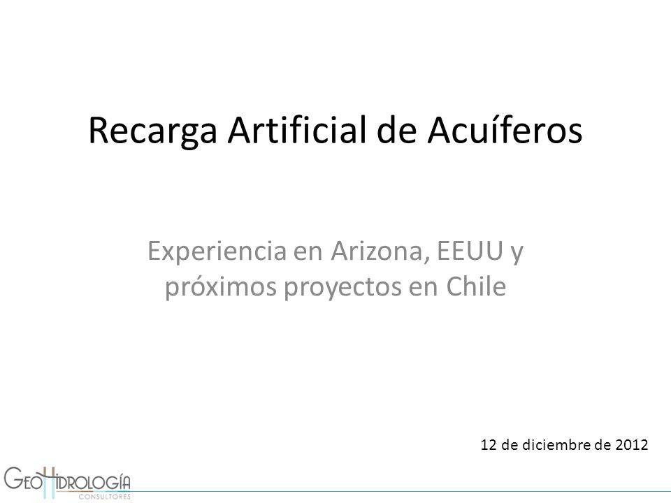 Recarga Artificial de Acuíferos Experiencia en Arizona, EEUU y próximos proyectos en Chile 12 de diciembre de 2012