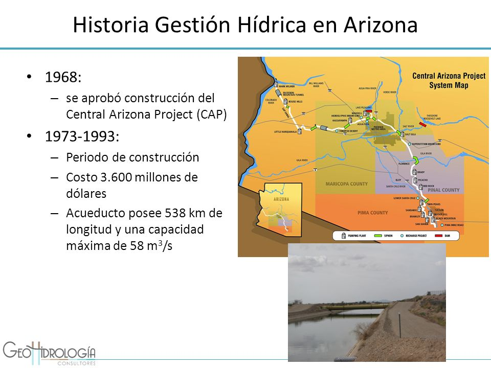 Historia Gestión Hídrica en Arizona CAP diseñado para transportar todos los derechos de agua de Arizona Demanda hídrica menor, acueducto no operaba a capacidad máxima De acuerdo a las proyecciones, solo al año 2030 Arizona utilizará toda el agua del río Colorado 1996: Se creó Arizona Water Banking Authority (AWBA) – Objetivo almacenar el agua no utilizada del río Colorado – AWBA paga a CAP por agua del río Colorado – Es almacenada en acuíferos mediante diversos métodos – AWBA genera créditos de largo plazo por el agua almacenada Puede ser utilizada en el futuro en épocas de escasez – El costo de almacenar esta agua alcanza los US$ 61 por acre-pie y US$2,50 por acre-pie por bombearla.