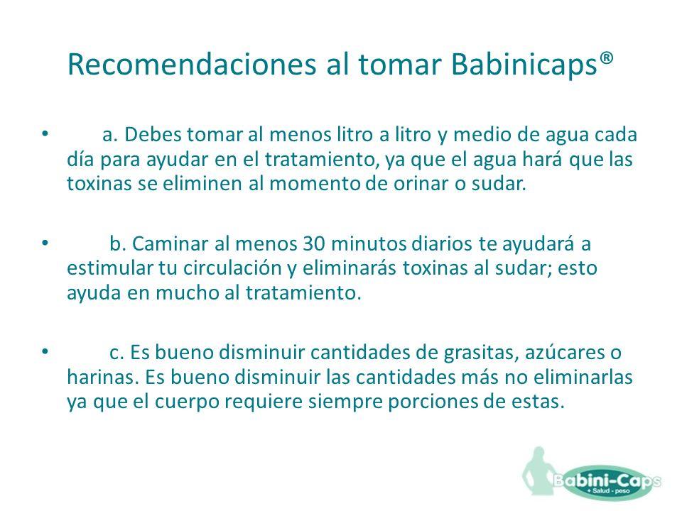 Recomendaciones al tomar Babinicaps® a. Debes tomar al menos litro a litro y medio de agua cada día para ayudar en el tratamiento, ya que el agua hará