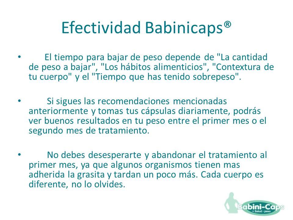 Efectividad Babinicaps® El tiempo para bajar de peso depende de La cantidad de peso a bajar , Los hábitos alimenticios , Contextura de tu cuerpo y el Tiempo que has tenido sobrepeso .