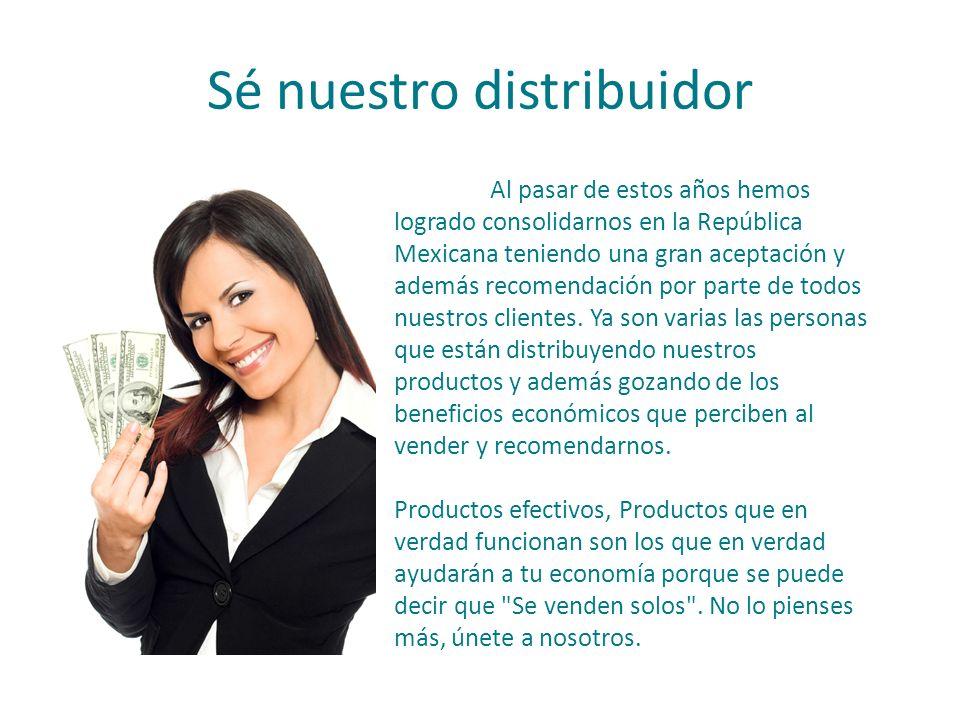 Sé nuestro distribuidor Al pasar de estos años hemos logrado consolidarnos en la República Mexicana teniendo una gran aceptación y además recomendación por parte de todos nuestros clientes.