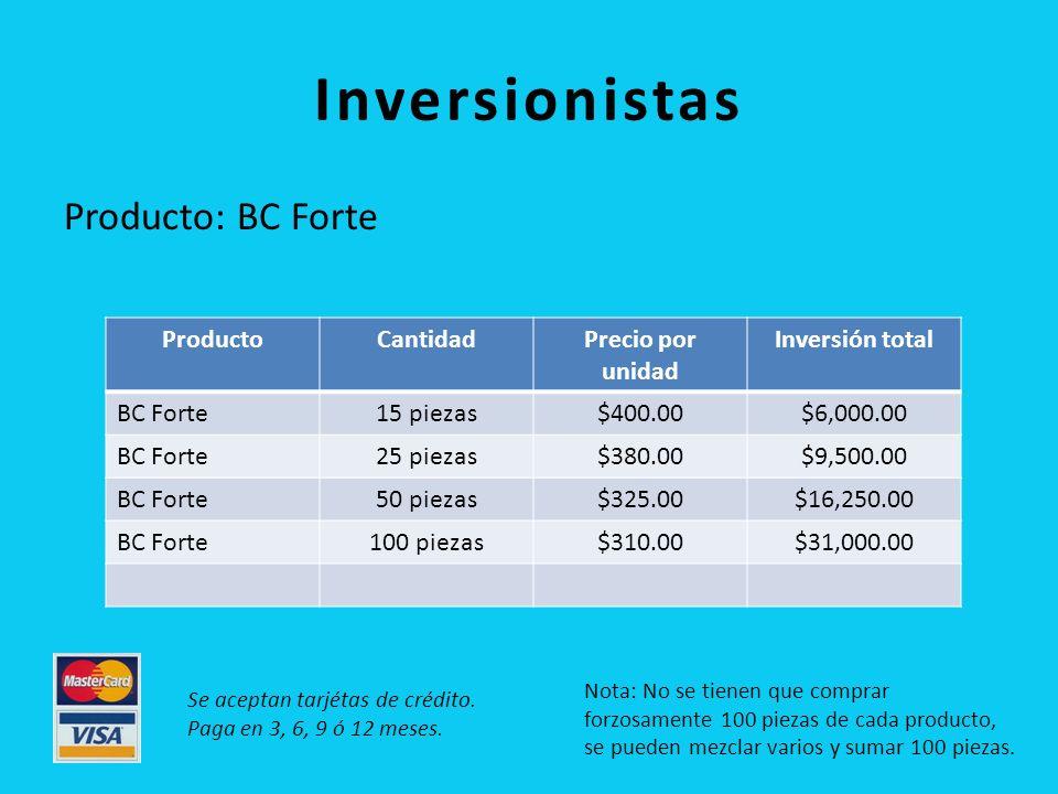 Inversionistas Producto: BC Forte ProductoCantidadPrecio por unidad Inversión total BC Forte15 piezas$400.00$6,000.00 BC Forte25 piezas$380.00$9,500.00 BC Forte50 piezas$325.00$16,250.00 BC Forte100 piezas$310.00$31,000.00 Nota: No se tienen que comprar forzosamente 100 piezas de cada producto, se pueden mezclar varios y sumar 100 piezas.