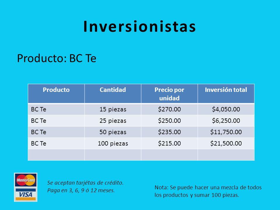 Inversionistas Producto: BC Te ProductoCantidadPrecio por unidad Inversión total BC Te15 piezas$270.00$4,050.00 BC Te25 piezas$250.00$6,250.00 BC Te50 piezas$235.00$11,750.00 BC Te100 piezas$215.00$21,500.00 Nota: Se puede hacer una mezcla de todos los productos y sumar 100 piezas.