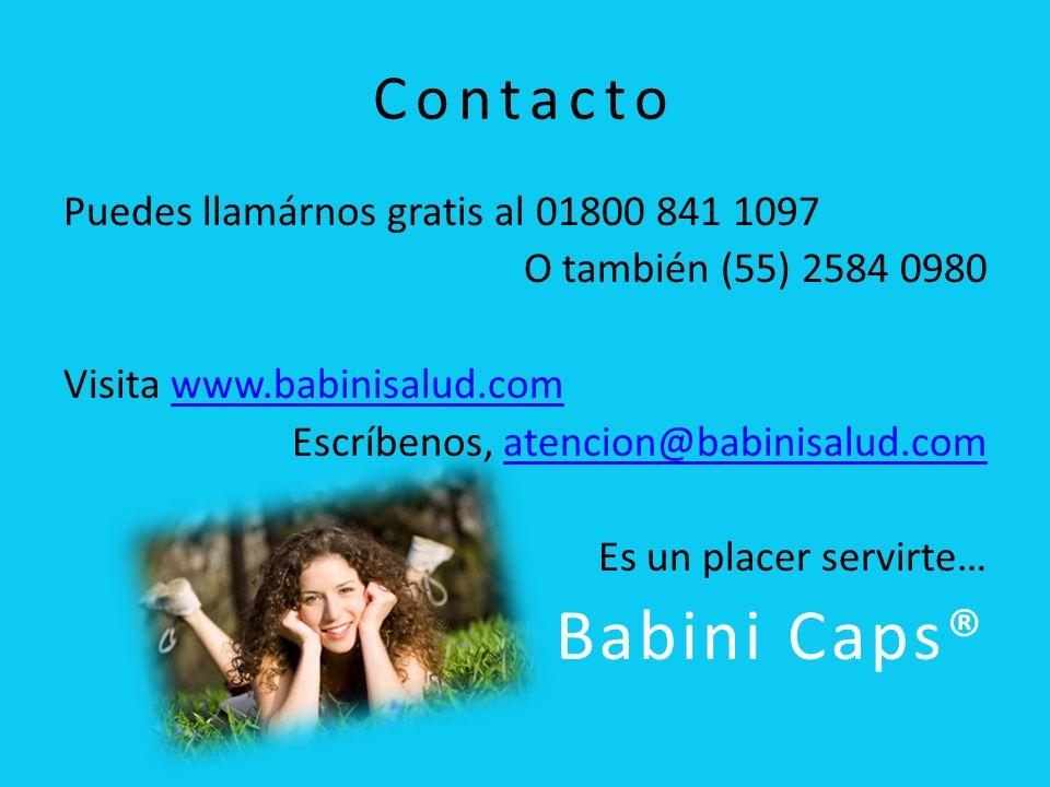 Contacto Puedes llamárnos gratis al 01800 841 1097 O también (55) 2584 0980 Visita www.babinisalud.comwww.babinisalud.com Escríbenos, atencion@babinisalud.comatencion@babinisalud.com Es un placer servirte… Babini Caps®