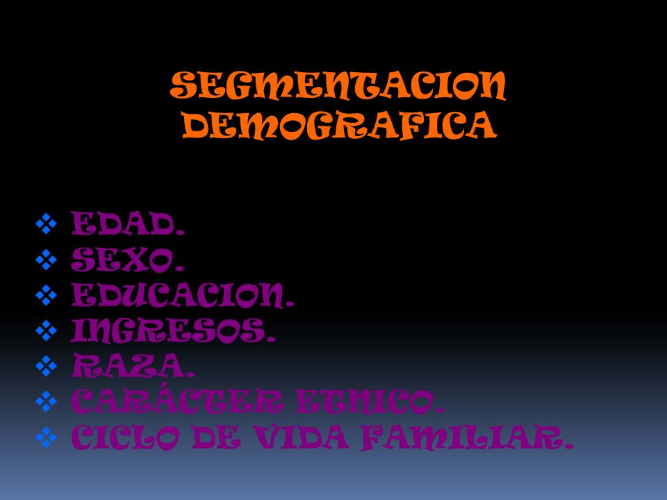 SEGMENTACION DEMOGRAFICA EDAD. SEXO. EDUCACION. INGRESOS. RAZA. CARÁCTER ETNICO. CICLO DE VIDA FAMILIAR.