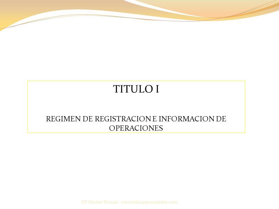 CP Hector Tristan - www.tristanyasociados.com TITULO I REGIMEN DE REGISTRACION E INFORMACION DE OPERACIONES
