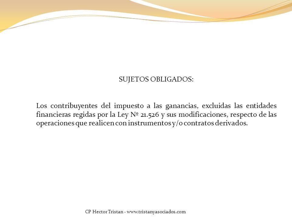 CP Hector Tristan - www.tristanyasociados.com SUJETOS OBLIGADOS: Los contribuyentes del impuesto a las ganancias, excluidas las entidades financieras regidas por la Ley Nº 21.526 y sus modificaciones, respecto de las operaciones que realicen con instrumentos y/o contratos derivados.