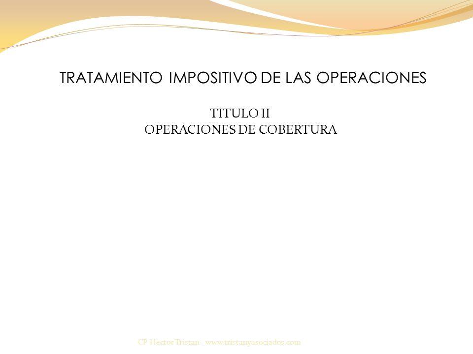 TRATAMIENTO IMPOSITIVO DE LAS OPERACIONES CP Hector Tristan - www.tristanyasociados.com TITULO II OPERACIONES DE COBERTURA