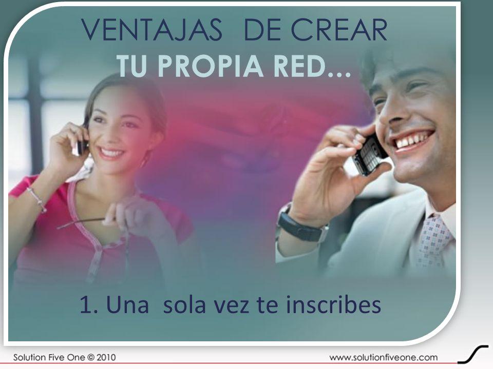 VENTAJAS DE CREAR TU PROPIA RED... 1. Una sola vez te inscribes