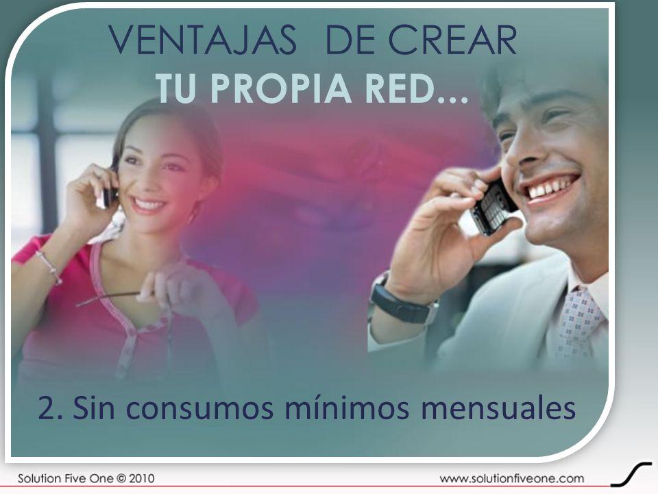 VENTAJAS DE CREAR TU PROPIA RED... 2. Sin consumos mínimos mensuales