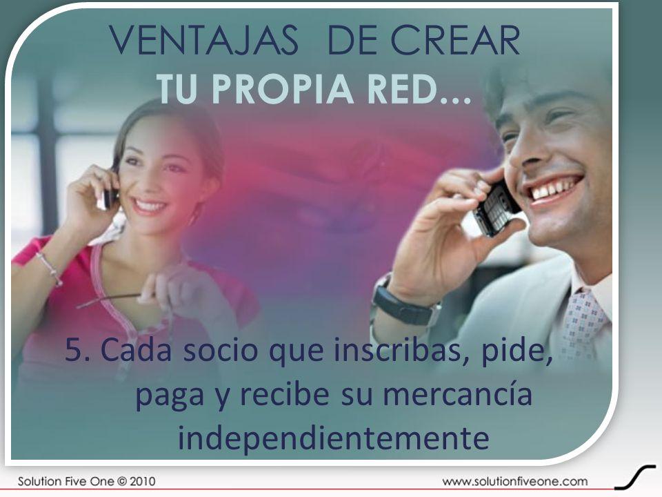 VENTAJAS DE CREAR TU PROPIA RED... 5. Cada socio que inscribas, pide, paga y recibe su mercancía independientemente