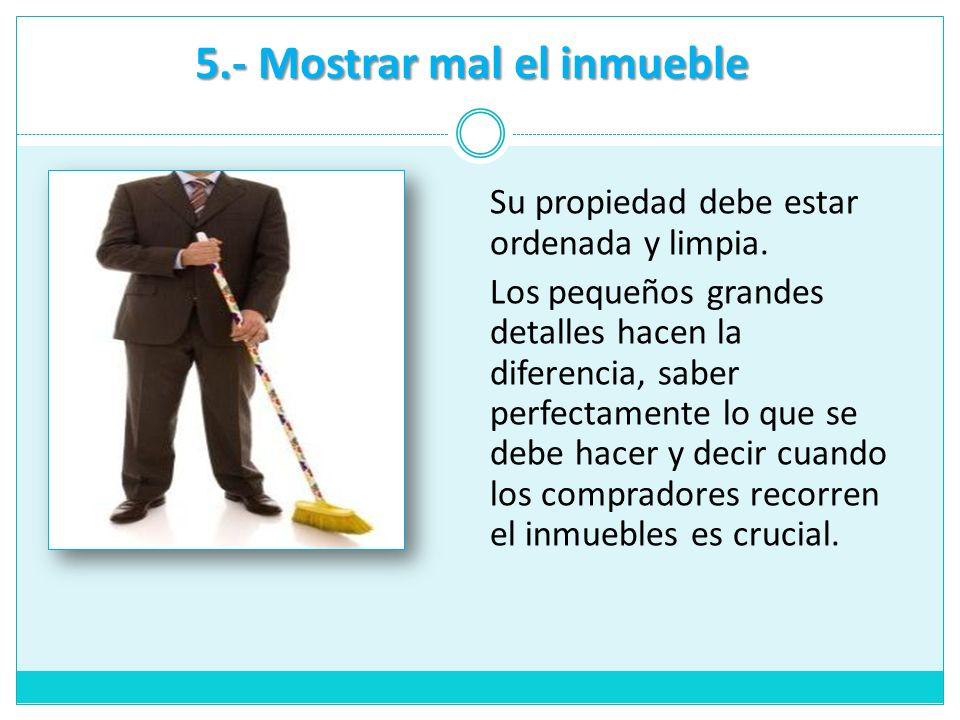 5.- Mostrar mal el inmueble Su propiedad debe estar ordenada y limpia. Los pequeños grandes detalles hacen la diferencia, saber perfectamente lo que s