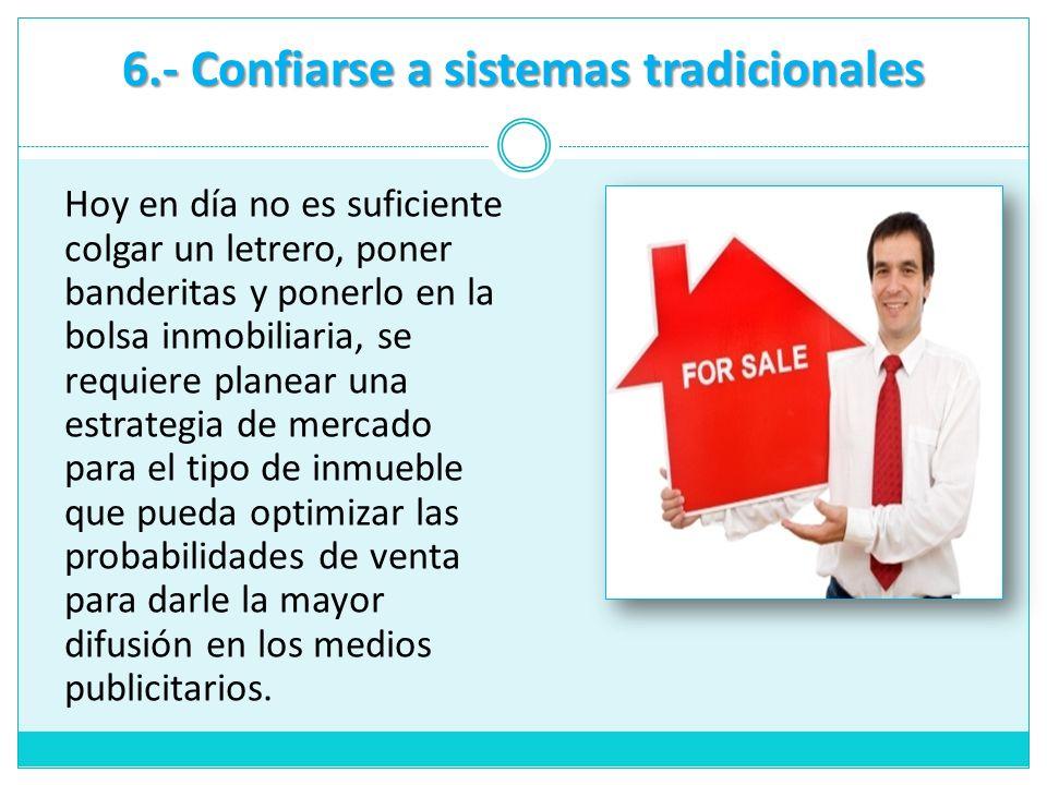 6.- Confiarse a sistemas tradicionales Hoy en día no es suficiente colgar un letrero, poner banderitas y ponerlo en la bolsa inmobiliaria, se requiere