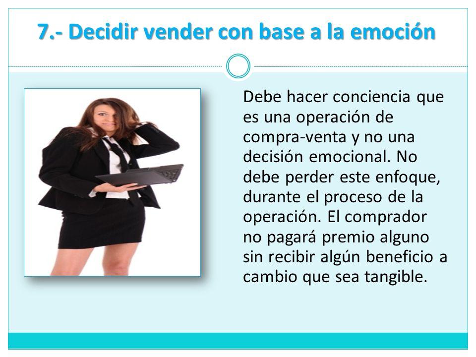7.- Decidir vender con base a la emoción Debe hacer conciencia que es una operación de compra-venta y no una decisión emocional. No debe perder este e