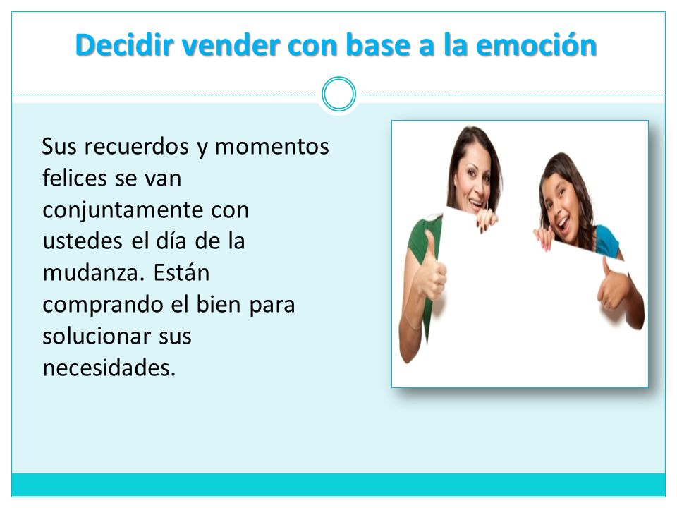 Decidir vender con base a la emoción Sus recuerdos y momentos felices se van conjuntamente con ustedes el día de la mudanza. Están comprando el bien p
