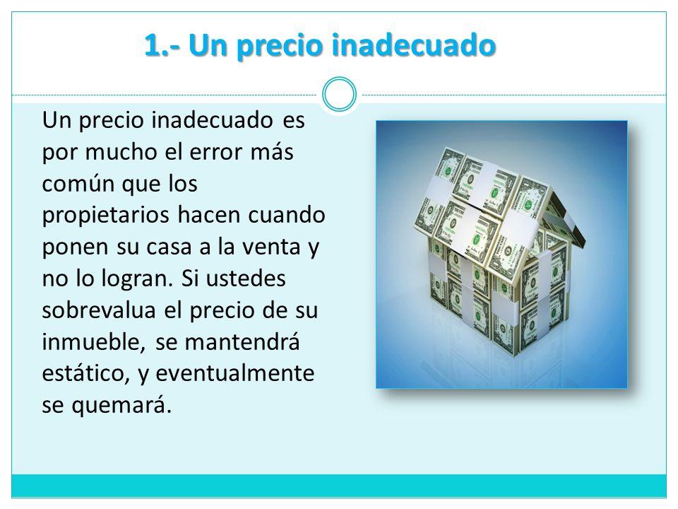 1.- Un precio inadecuado Un precio inadecuado es por mucho el error más común que los propietarios hacen cuando ponen su casa a la venta y no lo logra