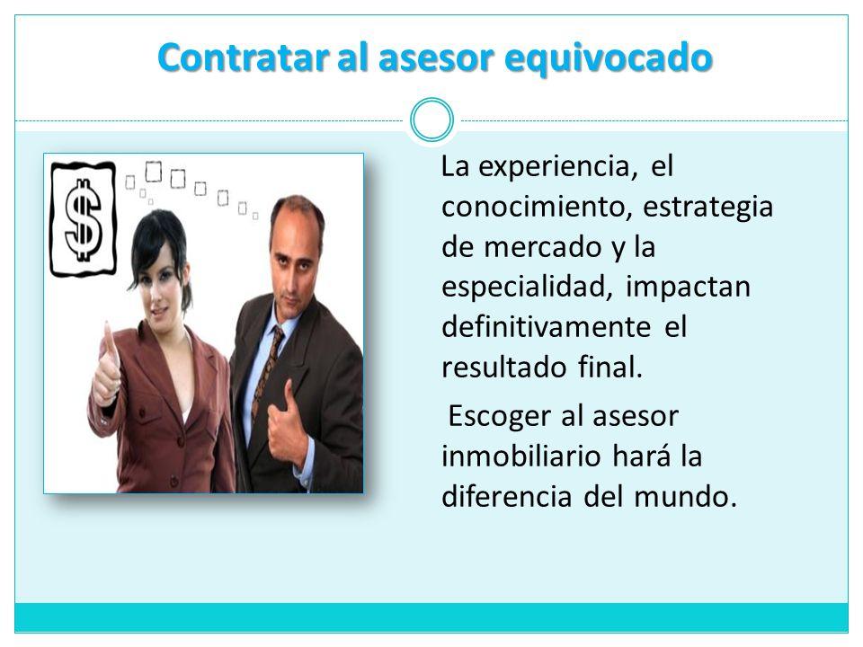 Contratar al asesor equivocado La experiencia, el conocimiento, estrategia de mercado y la especialidad, impactan definitivamente el resultado final.