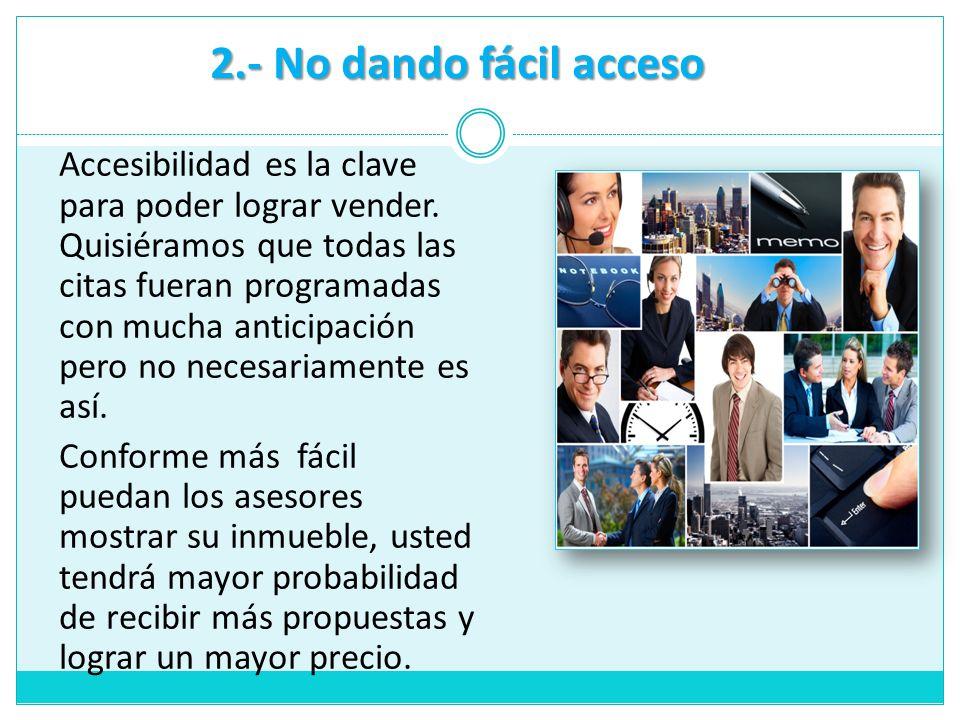 2.- No dando fácil acceso Accesibilidad es la clave para poder lograr vender. Quisiéramos que todas las citas fueran programadas con mucha anticipació