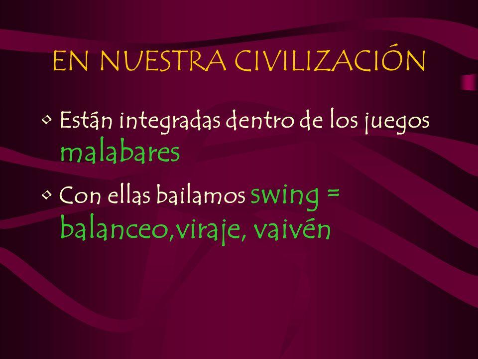 EN NUESTRA CIVILIZACIÓN Están integradas dentro de los juegos malabares Con ellas bailamos swing = balanceo,viraje, vaivén