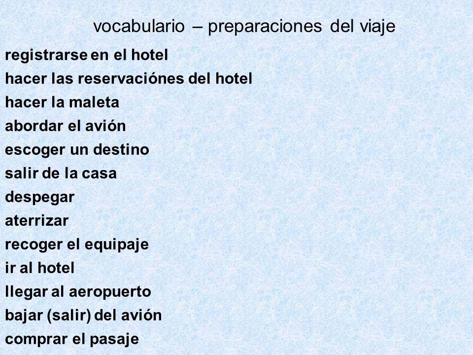 registrarse en el hotel hacer las reservaciónes del hotel hacer la maleta abordar el avión escoger un destino salir de la casa despegar aterrizar recoger el equipaje ir al hotel llegar al aeropuerto bajar (salir) del avión comprar el pasaje vocabulario – preparaciones del viaje