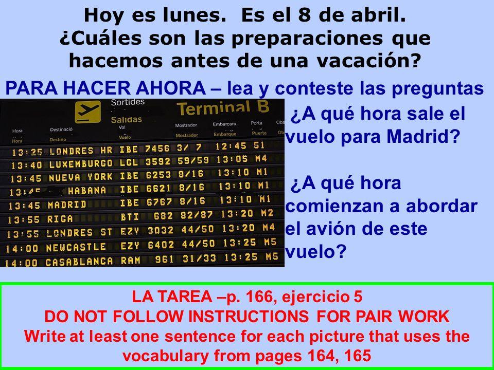 PARA HACER AHORA – lea y conteste las preguntas LA TAREA –p. 166, ejercicio 5 DO NOT FOLLOW INSTRUCTIONS FOR PAIR WORK Write at least one sentence for
