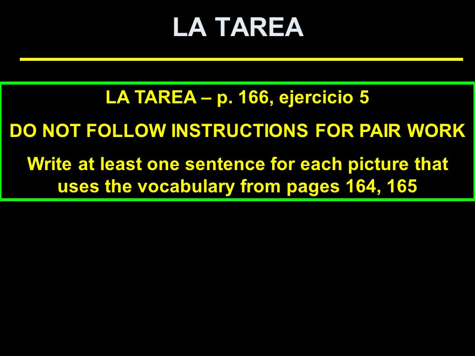 LA TAREA LA TAREA – p. 166, ejercicio 5 DO NOT FOLLOW INSTRUCTIONS FOR PAIR WORK Write at least one sentence for each picture that uses the vocabulary