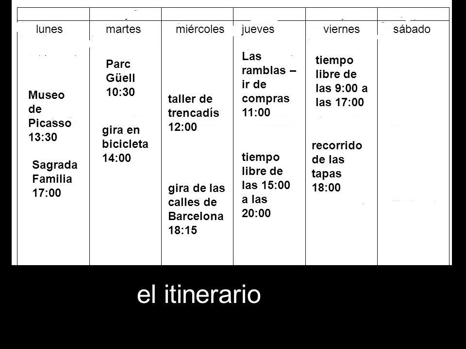 el itinerario lunesmartesmiércolesjuevesviernessábado Museo de Picasso 13:30 Sagrada Familia 17:00 Parc Güell 10:30 gira en bicicleta 14:00 taller de trencadís 12:00 gira de las calles de Barcelona 18:15 Las ramblas – ir de compras 11:00 tiempo libre de las 15:00 a las 20:00 recorrido de las tapas 18:00 tiempo libre de las 9:00 a las 17:00