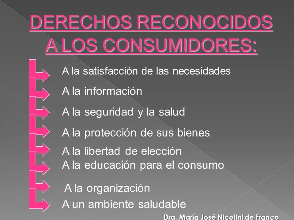 A la satisfacción de las necesidades A la información A la seguridad y la salud A la protección de sus bienes A la libertad de elección A la organización A un ambiente saludable A la educación para el consumo DERECHOS RECONOCIDOS A LOS CONSUMIDORES : Dra.