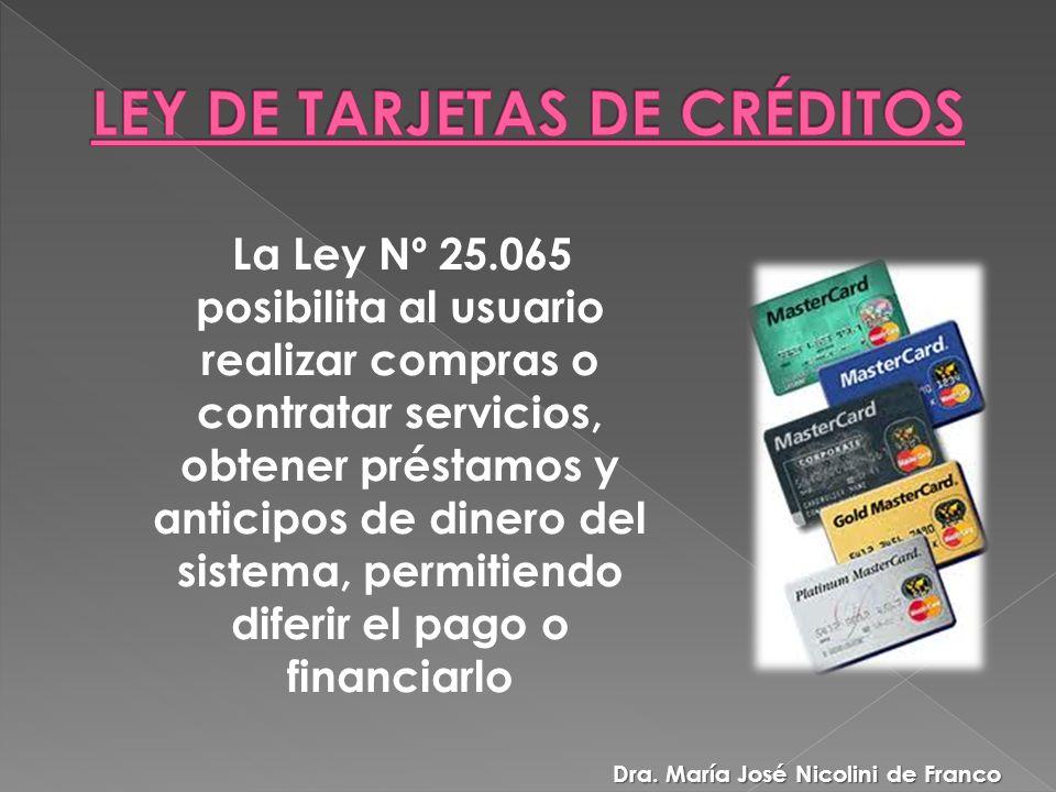 La Ley Nº 25.065 posibilita al usuario realizar compras o contratar servicios, obtener préstamos y anticipos de dinero del sistema, permitiendo diferir el pago o financiarlo Dra.
