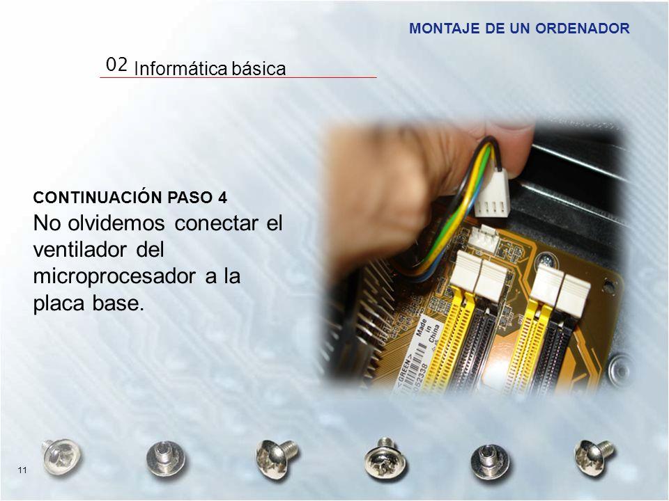 CONTINUACIÓN PASO 4 No olvidemos conectar el ventilador del microprocesador a la placa base. MONTAJE DE UN ORDENADOR 11 02 Informática básica