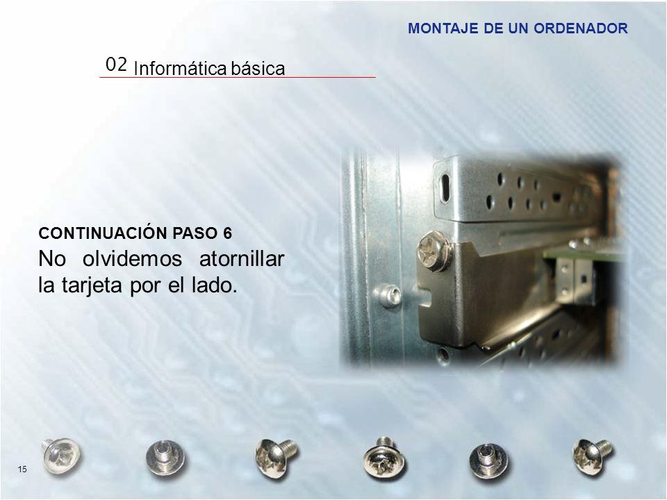 CONTINUACIÓN PASO 6 No olvidemos atornillar la tarjeta por el lado. MONTAJE DE UN ORDENADOR 15 02 Informática básica