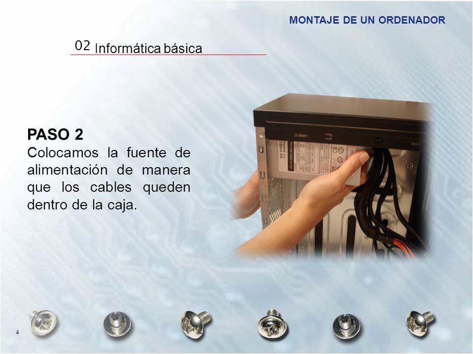 PASO 2 Colocamos la fuente de alimentación de manera que los cables queden dentro de la caja. MONTAJE DE UN ORDENADOR 02 Informática básica 4