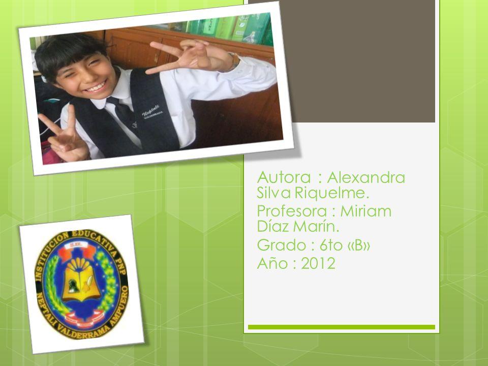 Autora : Alexandra Silva Riquelme. Profesora : Miriam Díaz Marín. Grado : 6to «B» Año : 2012