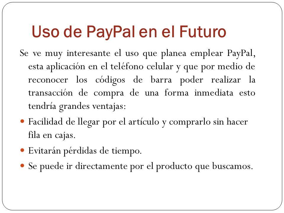 Uso de PayPal en el Futuro Se ve muy interesante el uso que planea emplear PayPal, esta aplicación en el teléfono celular y que por medio de reconocer los códigos de barra poder realizar la transacción de compra de una forma inmediata esto tendría grandes ventajas: Facilidad de llegar por el artículo y comprarlo sin hacer fila en cajas.