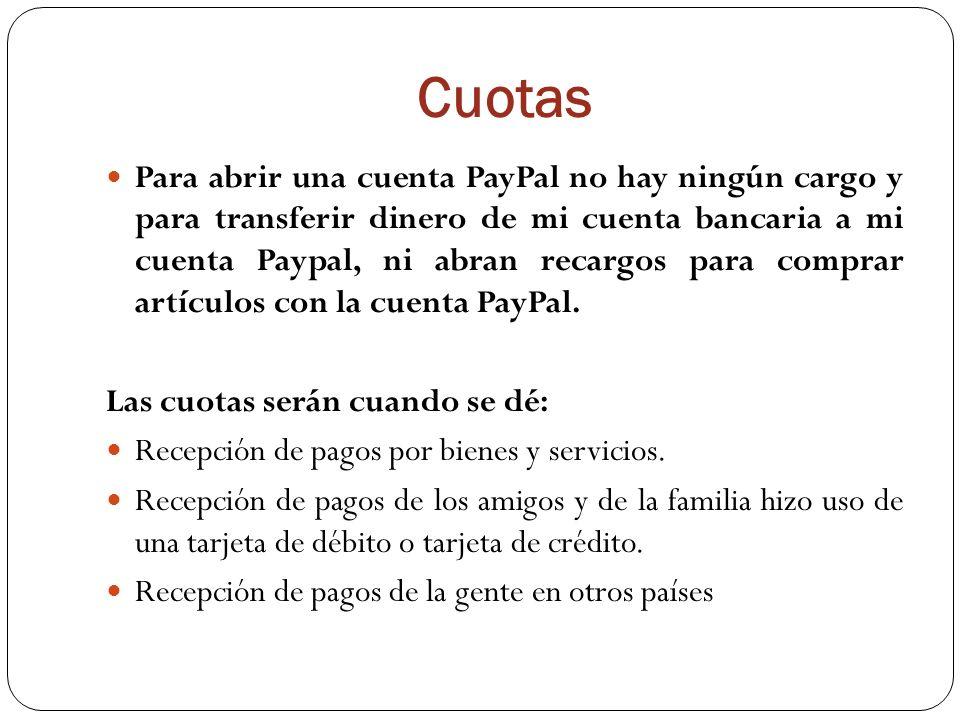 Cuotas Para abrir una cuenta PayPal no hay ningún cargo y para transferir dinero de mi cuenta bancaria a mi cuenta Paypal, ni abran recargos para comprar artículos con la cuenta PayPal.