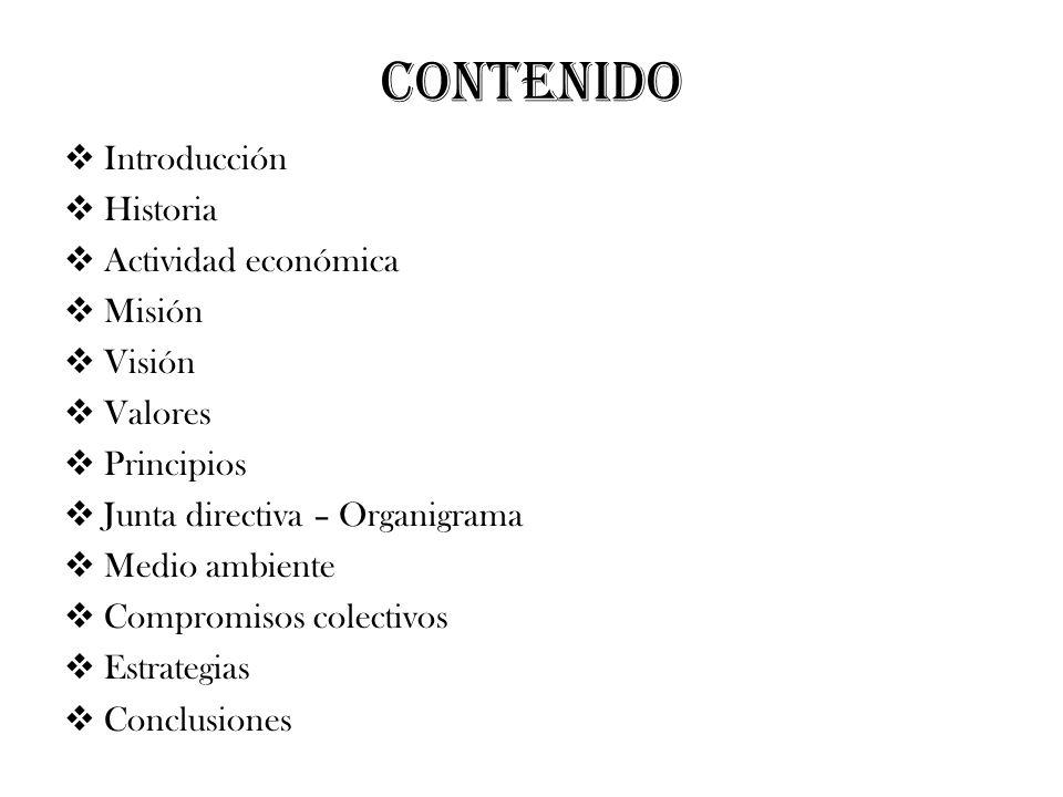 CONTENIDO Introducción Historia Actividad económica Misión Visión Valores Principios Junta directiva – Organigrama Medio ambiente Compromisos colectiv