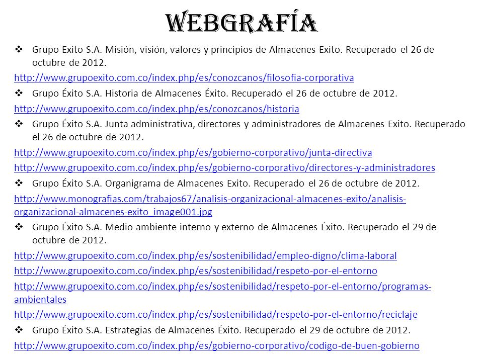 WEBGRAFÍA Grupo Exito S.A. Misión, visión, valores y principios de Almacenes Exito. Recuperado el 26 de octubre de 2012. http://www.grupoexito.com.co/