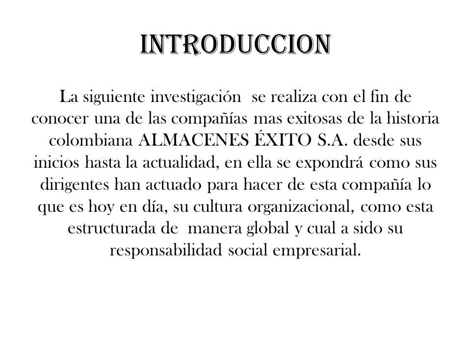 INTRODUCCION La siguiente investigación se realiza con el fin de conocer una de las compañías mas exitosas de la historia colombiana ALMACENES ÉXITO S