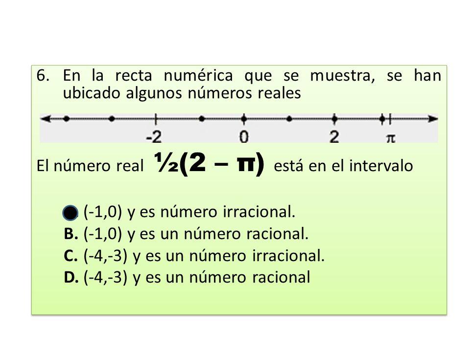 6.En la recta numérica que se muestra, se han ubicado algunos números reales El número real ½(2 – π) está en el intervalo A.(-1,0) y es número irracional.