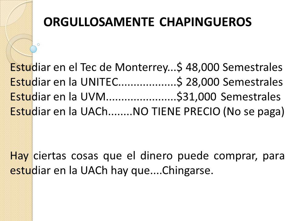 ORGULLOSAMENTE CHAPINGUEROS Estudiar en el Tec de Monterrey...$ 48,000 Semestrales Estudiar en la UNITEC...................$ 28,000 Semestrales Estudiar en la UVM.......................$31,000 Semestrales Estudiar en la UACh........NO TIENE PRECIO (No se paga) Hay ciertas cosas que el dinero puede comprar, para estudiar en la UACh hay que....Chingarse.