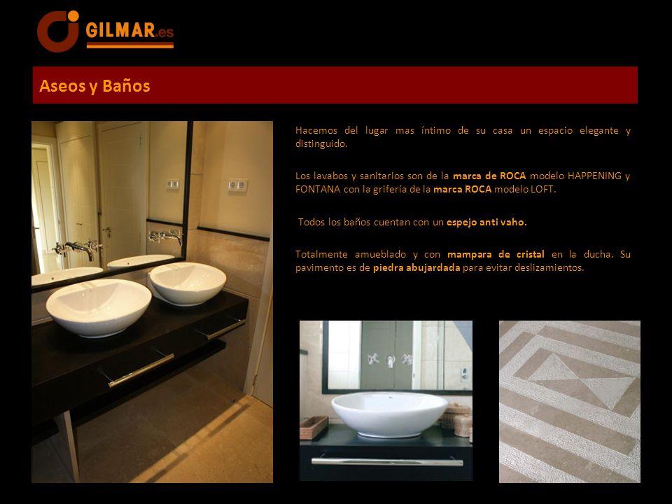 Aseos y Baños Hacemos del lugar mas íntimo de su casa un espacio elegante y distinguido. Los lavabos y sanitarios son de la marca de ROCA modelo HAPPE