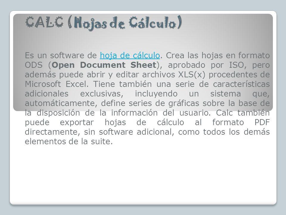 Hojas de Cálculo) CALC (Hojas de Cálculo) Es un software de hoja de cálculo. Crea las hojas en formato ODS (Open Document Sheet), aprobado por ISO, pe