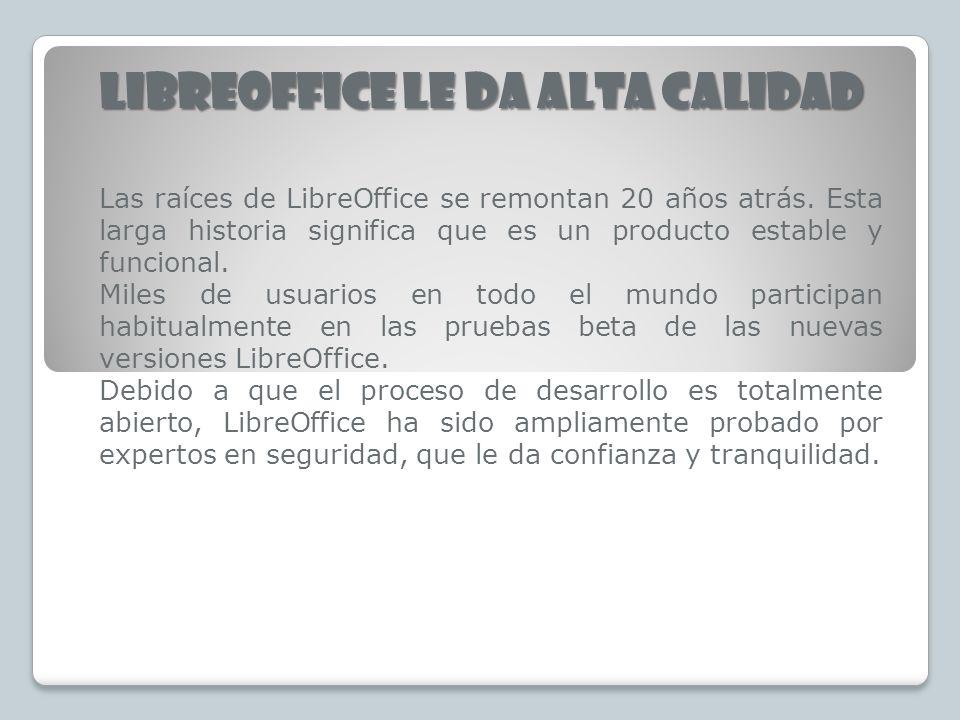 LIBREOFFICE LE DA ALTA CALIDAD Las raíces de LibreOffice se remontan 20 años atrás. Esta larga historia significa que es un producto estable y funcion