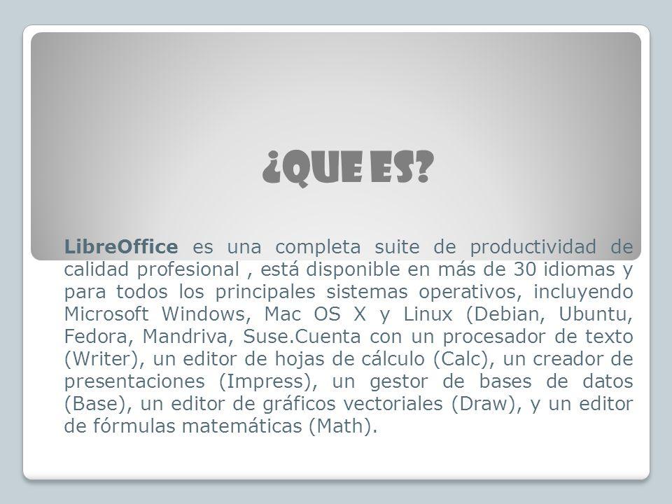 ¿QUE ES? LibreOffice es una completa suite de productividad de calidad profesional, está disponible en más de 30 idiomas y para todos los principales