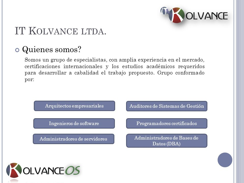IT K OLVANCE LTDA. Quienes somos? Somos un grupo de especialistas, con amplia experiencia en el mercado, certificaciones internacionales y los estudio